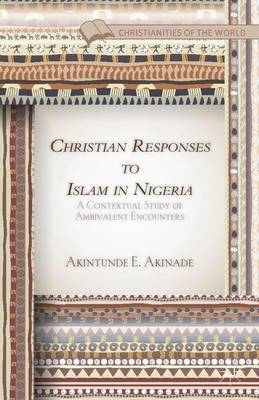 Christian Responses to Islam in Nigeria: A Contextual Study of Ambivalent Encounters - Christianities of the World (Hardback)