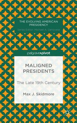 Maligned Presidents: The Late 19th Century - The Evolving American Presidency (Hardback)