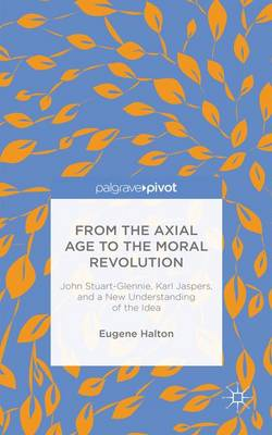 From the Axial Age to the Moral Revolution: John Stuart-Glennie, Karl Jaspers, and a New Understanding of the Idea (Hardback)
