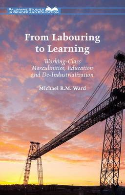 From Labouring to Learning: Working-Class Masculinities, Education and De-Industrialization - Palgrave Studies in Gender and Education (Hardback)