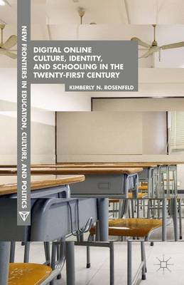 Digital Online Culture, Identity, and Schooling in the Twenty-First Century - New Frontiers in Education, Culture, and Politics (Hardback)
