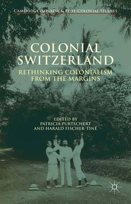 Colonial Switzerland: Rethinking Colonialism from the Margins - Cambridge Imperial and Post-Colonial Studies Series (Hardback)