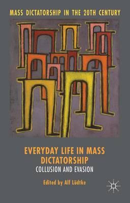 Everyday Life in Mass Dictatorship: Collusion and Evasion - Mass Dictatorship in the Twentieth Century (Hardback)