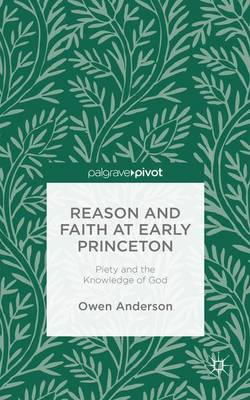 Reason and Faith at Early Princeton: Piety and the Knowledge of God (Hardback)