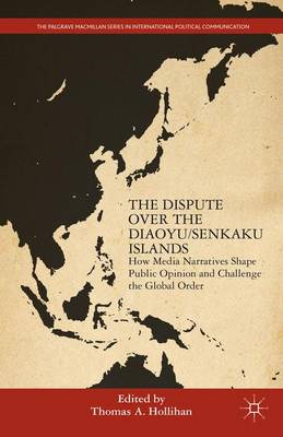 The Dispute Over the Diaoyu/Senkaku Islands: How Media Narratives Shape Public Opinion and Challenge the Global Order - The Palgrave Macmillan Series in International Political Communication (Hardback)