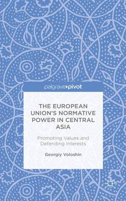The European Union's Normative Power in Central Asia: Promoting Values and Defending Interests (Hardback)