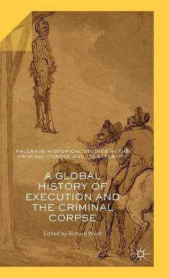 A Global History of Execution and the Criminal Corpse - Palgrave Historical Studies in the Criminal Corpse and its Afterlife (Hardback)