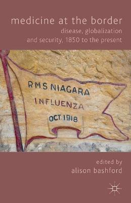 Medicine At The Border: Disease, Globalization and Security, 1850 to the Present (Paperback)