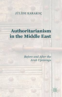 Authoritarianism in the Middle East: Before and After the Arab Uprisings (Hardback)