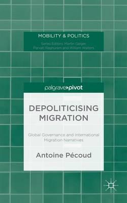 Depoliticising Migration: Global Governance and International Migration Narratives - Mobility & Politics (Hardback)
