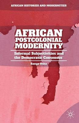 African Postcolonial Modernity: Informal Subjectivities and the Democratic Consensus - African Histories and Modernities (Hardback)
