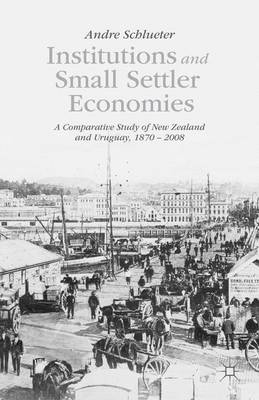 Institutions and Small Settler Economies: A Comparative Study of New Zealand and Uruguay, 1870-2008 (Hardback)