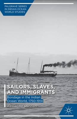 Sailors, Slaves, and Immigrants: Bondage in the Indian Ocean World, 1750-1914 - Palgrave Series in Indian Ocean World Studies (Hardback)