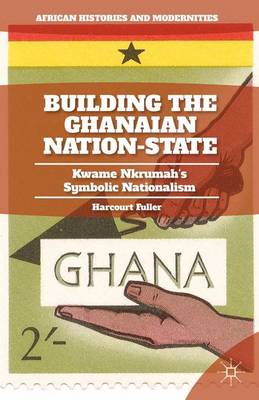Building the Ghanaian Nation-State: Kwame Nkrumah's Symbolic Nationalism - African Histories and Modernities (Hardback)