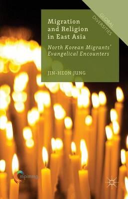 Migration and Religion in East Asia: North Korean Migrants' Evangelical Encounters - Global Diversities (Hardback)