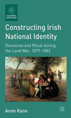 Constructing Irish National Identity: Discourse and Ritual during the Land War, 1879-1882 - Cultural Sociology (Paperback)