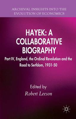 Hayek: A Collaborative Biography: Part IV, England, the Ordinal Revolution and the Road to Serfdom, 1931-50 - Archival Insights into the Evolution of Economics (Hardback)