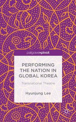 Performing the Nation in Global Korea: Transnational Theatre (Hardback)