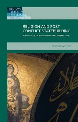 Religion and Post-Conflict Statebuilding: Roman Catholic and Sunni Islamic Perspectives - Palgrave Studies in Compromise after Conflict (Hardback)