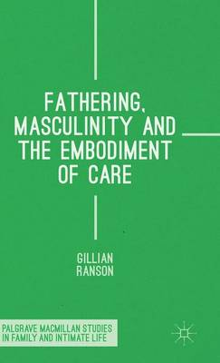 Fathering, Masculinity and the Embodiment of Care - Palgrave Macmillan Studies in Family and Intimate Life (Hardback)