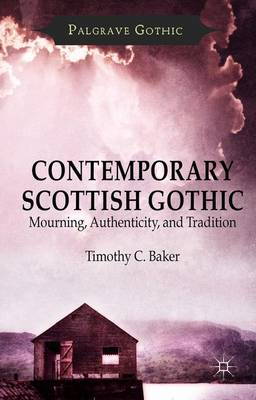 Contemporary Scottish Gothic: Mourning, Authenticity, and Tradition - Palgrave Gothic (Hardback)
