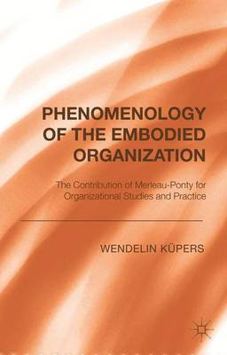 Phenomenology of the Embodied Organization: The contribution of Merleau-Ponty for Organizational Studies and Practice (Hardback)