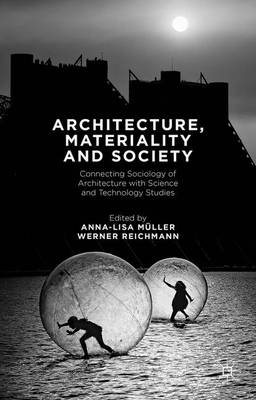 Architecture, Materiality and Society: Connecting Sociology of Architecture with Science and Technology Studies (Hardback)