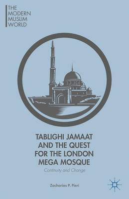 Tablighi Jamaat and the Quest for the London Mega Mosque: Continuity and Change - The Modern Muslim World (Hardback)