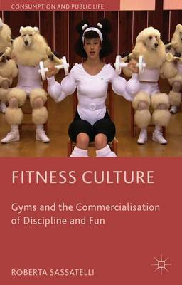 Fitness Culture: Gyms and the Commercialisation of Discipline and Fun - Consumption and Public Life (Paperback)