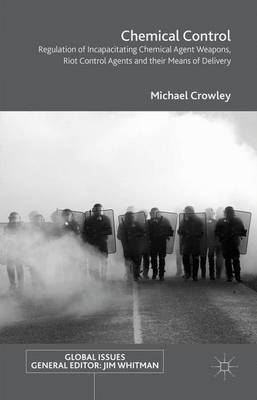 Chemical Control: Regulation of Incapacitating Chemical Agent Weapons, Riot Control Agents and their Means of Delivery - Global Issues (Hardback)
