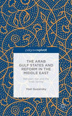 "The Arab Gulf States and Reform in the Middle East: Between Iran and the ""Arab Spring"" (Hardback)"