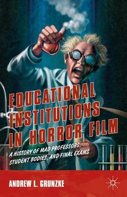 Educational Institutions in Horror Film: A History of Mad Professors, Student Bodies, and Final Exams (Hardback)