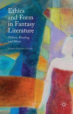 Ethics and Form in Fantasy Literature: Tolkien, Rowling and Meyer (Hardback)