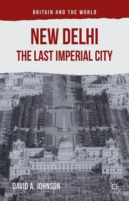 New Delhi: The Last Imperial City - Britain and the World (Hardback)
