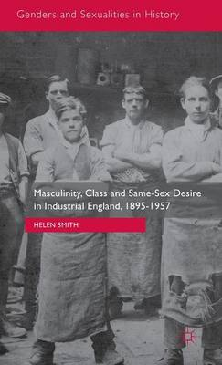 Masculinity, Class and Same-Sex Desire in Industrial England, 1895-1957 - Genders and Sexualities in History (Hardback)