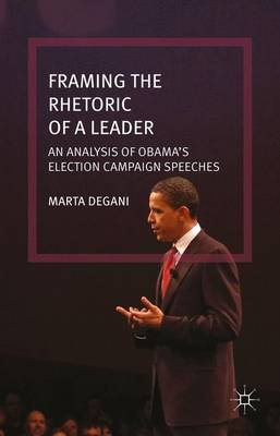 Framing the Rhetoric of a Leader: An Analysis of Obama's Election Campaign Speeches (Hardback)