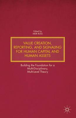 Value Creation, Reporting, and Signaling for Human Capital and Human Assets: Building the Foundation for a Multi-Disciplinary, Multi-Level Theory (Hardback)