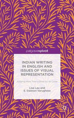 Indian Writing in English and Issues of Visual Representation: Judging More than a Book by its Cover (Hardback)