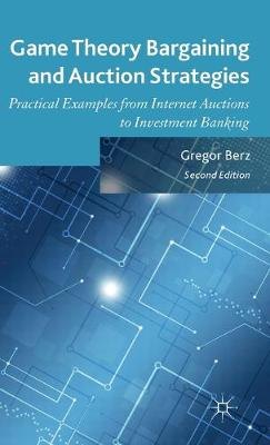 Game Theory Bargaining and Auction Strategies: Practical Examples from Internet Auctions to Investment Banking (Hardback)
