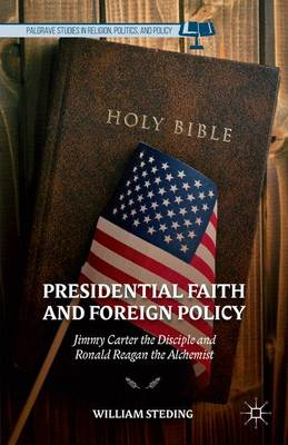 Presidential Faith and Foreign Policy: Jimmy Carter the Disciple and Ronald Reagan the Alchemist - Palgrave Studies in Religion, Politics, and Policy (Hardback)