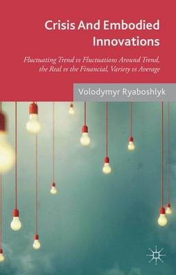 Crisis And Embodied Innovations: Fluctuating Trend vs Fluctuations Around Trend, the Real vs the Financial, Variety vs Average (Hardback)