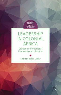 Leadership in Colonial Africa: Disruption of Traditional Frameworks and Patterns - Palgrave Studies in African Leadership (Hardback)