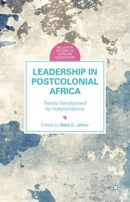Leadership in Postcolonial Africa: Trends Transformed by Independence - Palgrave Studies in African Leadership (Hardback)
