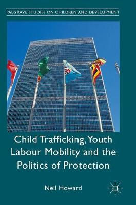 Child Trafficking, Youth Labour Mobility and the Politics of Protection - Palgrave Studies on Children and Development (Hardback)