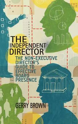The Independent Director: The Non-Executive Director's Guide to Effective Board Presence (Hardback)