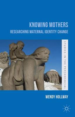 Knowing Mothers: Researching Maternal Identity Change - Studies in the Psychosocial (Hardback)