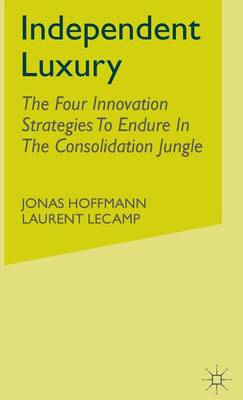 Independent Luxury: The Four Innovation Strategies To Endure In The Consolidation Jungle (Hardback)
