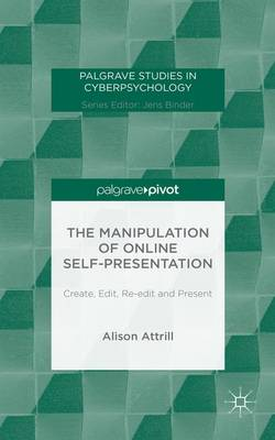 The Manipulation of Online Self-Presentation: Create, Edit, Re-edit and Present - Palgrave Studies in Cyberpsychology (Hardback)