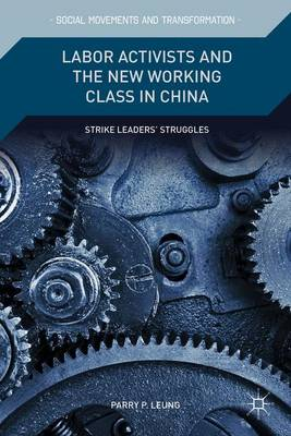 Labor Activists and the New Working Class in China: Strike Leaders' Struggles - Social Movements and Transformation (Hardback)