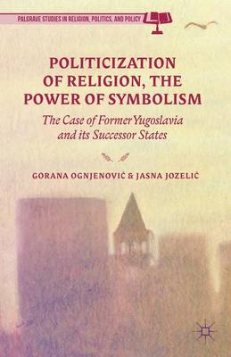 Politicization of Religion, the Power of Symbolism: The Case of Former Yugoslavia and its Successor States - Palgrave Studies in Religion, Politics, and Policy (Hardback)